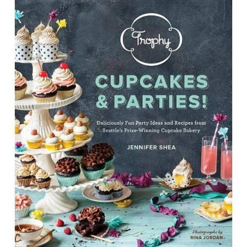Trophy Cupcakes and Parties! Deliciously Fun Party Ideas and Recipes from Seattle's Prize-winning Cupcake Bakery