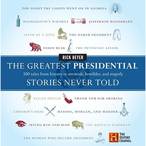 The Greatest Presidential Stories Never Told: 100 Tales from History to Astonish, Bewilder, and Stupefy (The Greatest Stories Never T