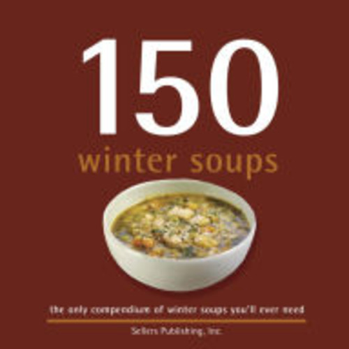 150 Winter Soups: the only compendium of winter soups you'll ever need