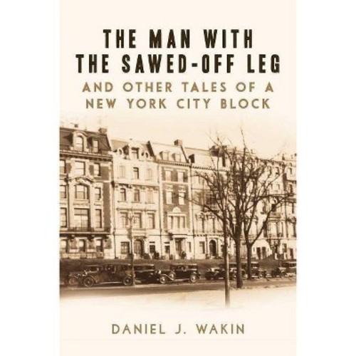 Man With the Sawed-Off Leg and Other Tales of a New York City Block (Hardcover) (Daniel J. Wakin)