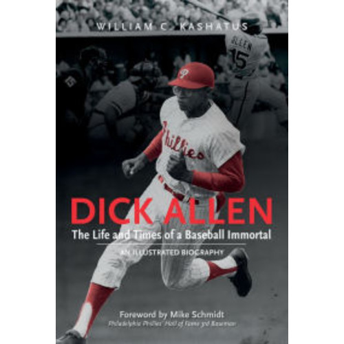 Dick Allen: The Life and Times of a Baseball Immortal: An Illustrated Biography