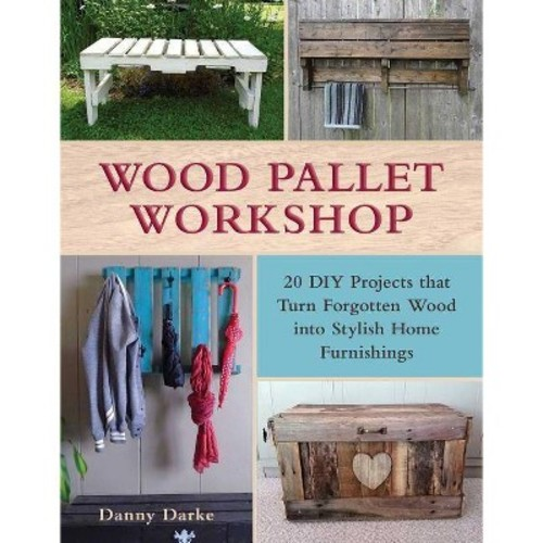 Wood Pallet Workshop: 20 DIY Projects That Turn Forgotten Wood into Stylish Home Furnishings (Paperback)