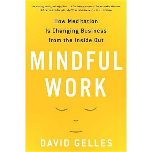 Mindful Work : How Meditation Is Changing Business from the Inside Out