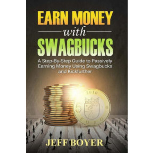 Earn Money with Swagbucks: A Step-By-Step Guide to Passively Earning Money Using Swagbucks and Kickfurther