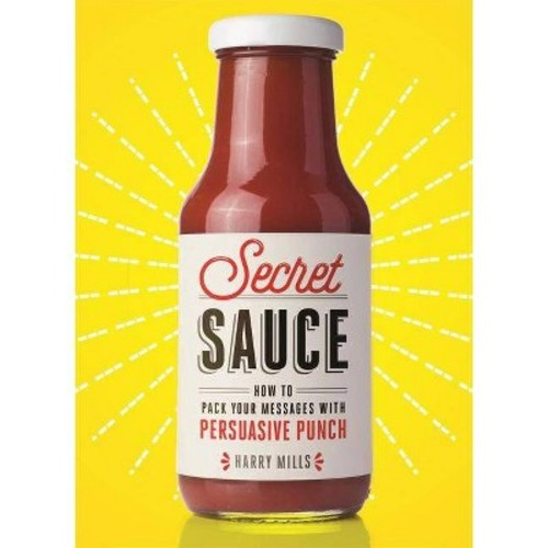 Secret Sauce : How to Pack Your Messages With Persuasive Punch (Hardcover) (Harry Mills)