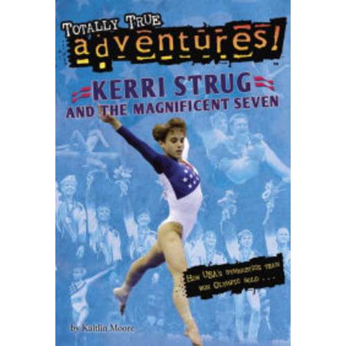 Kerri Strug and the Magnificent Seven (Totally True Adventures): How USA's Gymnastics Team Won Olympic G