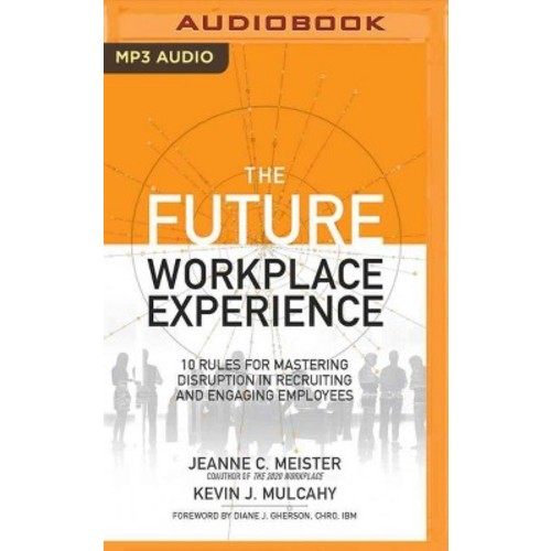 Future Workplace Experience : 10 Rules for Mastering Disruption in Recruiting and Engaging Employees