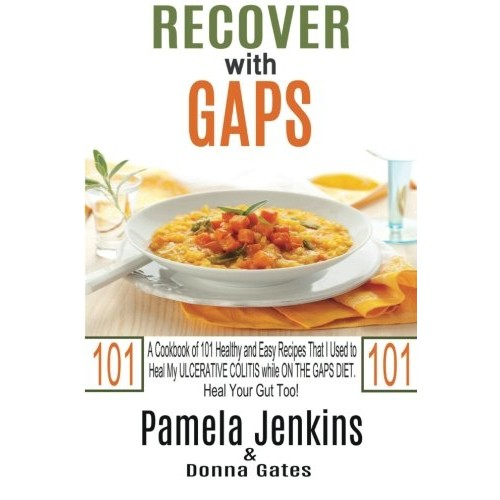 Recover with GAPS: A Cookbook of 101 Healthy and Easy Recipes That I Used to Heal My ULCERATIVE COLITIS while ON THE GAPS DIETHeal Your Gut Too!