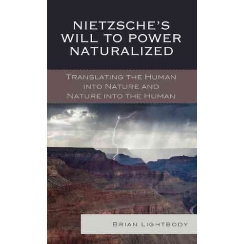Nietzsche's Will to Power Naturalized : Translating the Human into Nature and Nature into the Human