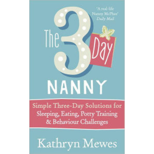 The 3 Day Nanny: Simple 3-Day Solutions for Sleeping, Eating, Potty Training and Behaviour Challenges