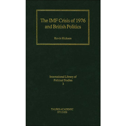 IMF Crisis of 1976 and British Politics (International Library of Political Studies Series #3)