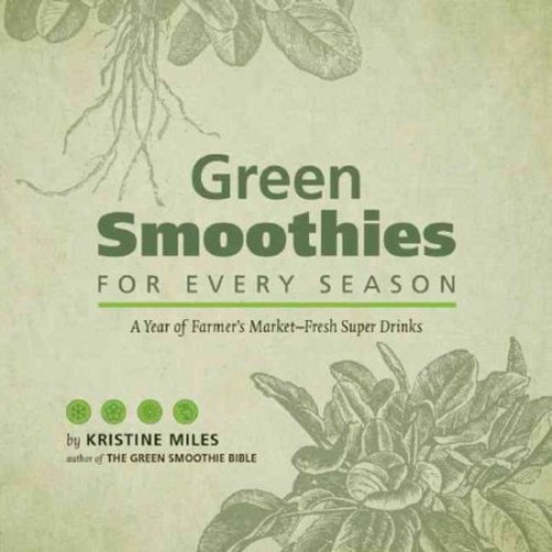 Green Smoothies for Every Season: A Year of Farmers MarketFresh Super Drinks