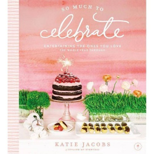 So Much to Celebrate : Entertaining the Ones You Love the Whole Year Through - by Katie Jacobs