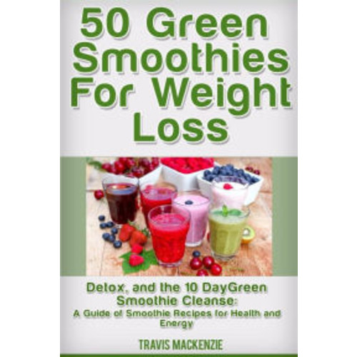 50 Green Smoothies For Weight Loss, Detox And The 10 Day Green Smoothie Cleanse: : A Guide of Smoothie Recipes for Health and Energy