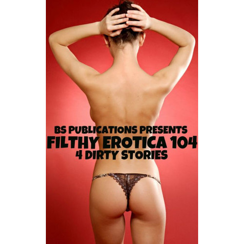 Filthy Erotica 104: 4 Dirty Stories