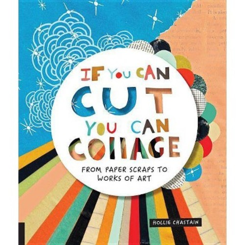 If You Can Cut, You Can Collage : From Paper Scraps to Works of Art (Paperback) (Hollie Chastain)