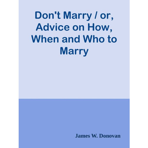 Don't Marry / or, Advice on How, When and Who to Marry