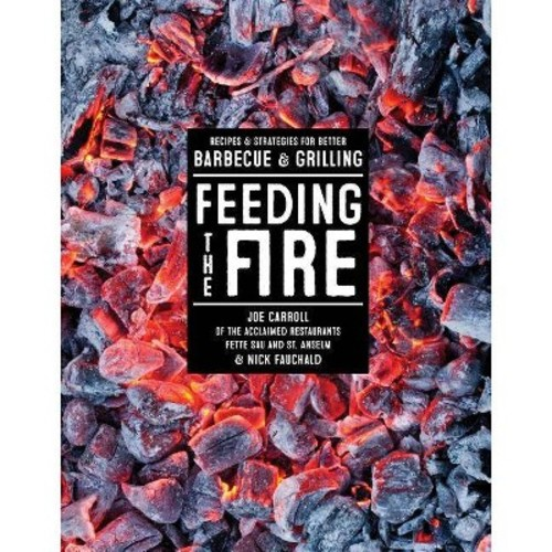 Feeding the Fire: Recipes & Strategies for Better Barbecue & Grilling