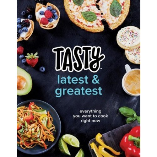 Tasty Latest and Greatest : Everything You Want to Cook Right Now; an Official Tasty Cookbook