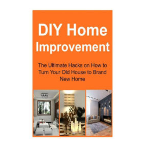 DIY Home Improvement: The Ultimate Hacks on How to Turn Your Old House to Brand New Home: Home Improvement, Home Improvement Book, Home Improvement Guide, Home Improvement Tips, Home Improvement Ideas