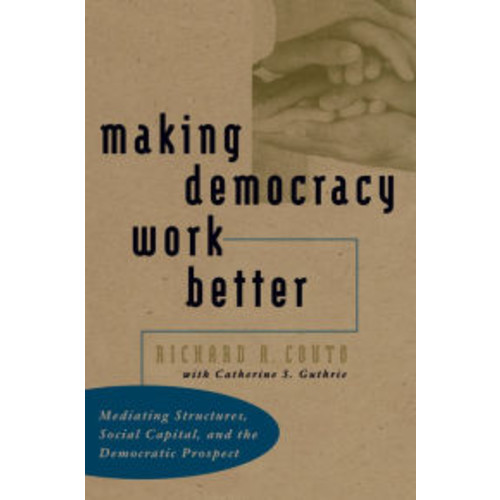 Making Democracy Work Better: Mediating Structures, Social Capital, and the Democratic Prospect / Edition 1