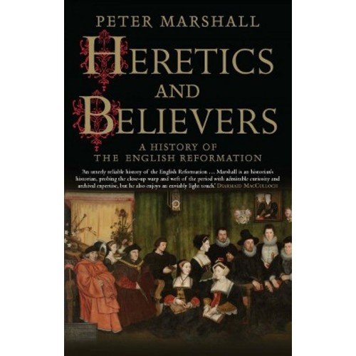 Heretics and Believers : A History of the English Reformation (Reprint) (Paperback) (Peter Marshall)