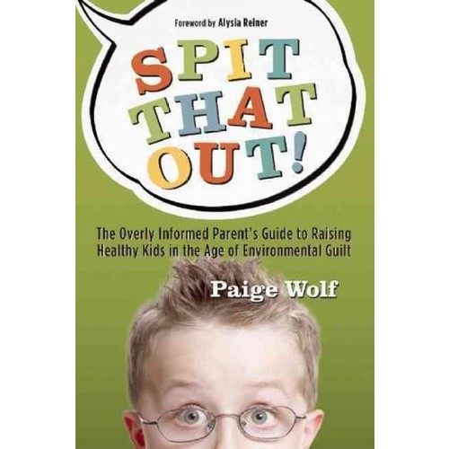 Spit That Out!: The Overly Informed Parent's Guide to Raising Healthy Kids in the Age of Environmental Guilt (Paperback)