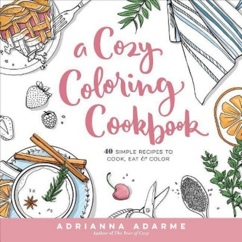 Cozy Coloring Cookbook : 40 Simple Recipes to Cook, Eat and Color (Paperback) (Adrianna Adarme)