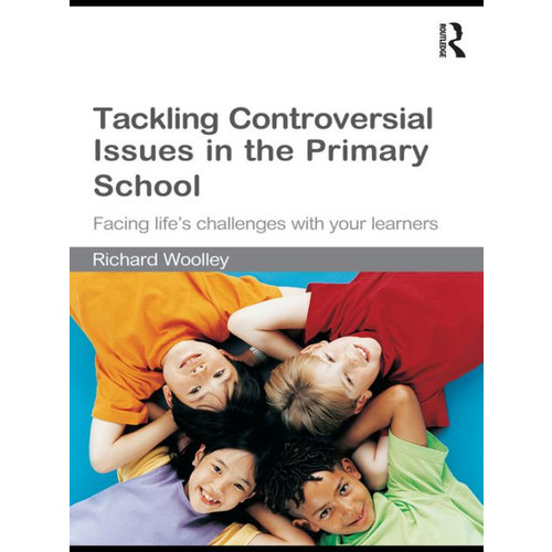 Tackling Controversial Issues in the Primary School: Facing life's challenges with your learners / Edition 1