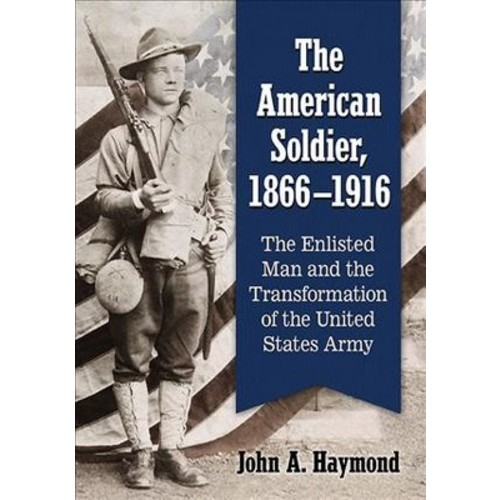 American Soldier, 1866-1916 : The Enlisted Man and the Transformation of the United States Army