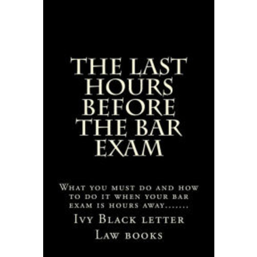 The Last Hours Before The Bar Exam: What you must do and how to do it when your bar exam is hours away.......