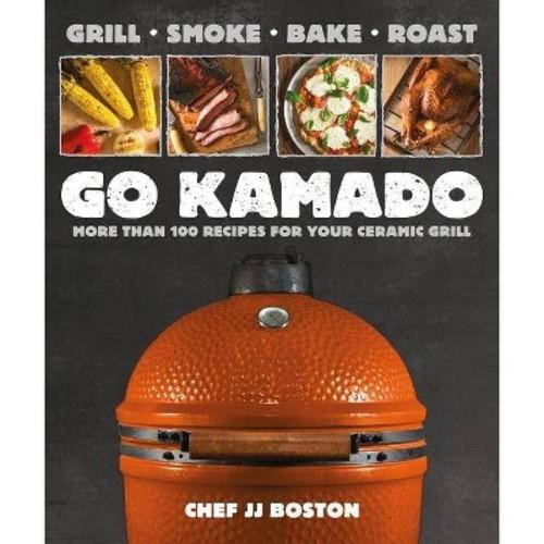 Go Kamado : More Than 100 Recipes for Your Ceramic Grill (Paperback) (J. J. Boston)