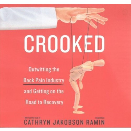 Crooked : Outwitting the Back Pain Industry and Getting on the Road to Recovery: Library Edition