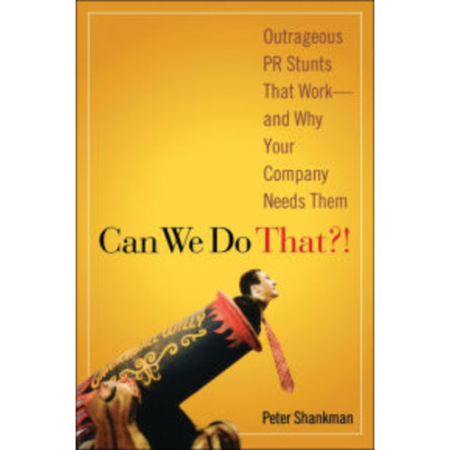 Can We Do That!: Outrageous PR Stunts That Work -- And Why Your Company Needs Them