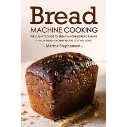 Bread Machine Cooking - The Ultimate Guide to Bread Machine Bread Baking: Over 24 Bread Machine Recipes You Will Love!