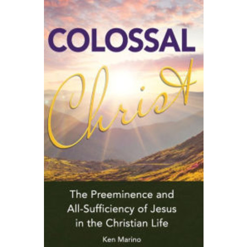 Colossal Christ: The Preeminence and All-Sufficiency of Jesus in the Christian Life