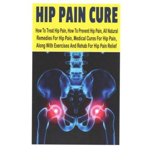 Hip Pain Cure: How To Treat Hip Pain, How To Prevent Hip Pain, All Natural Remedies For Hip Pain, Medical Cures For Hip Pain, Along With Exercises And Rehab For Hip