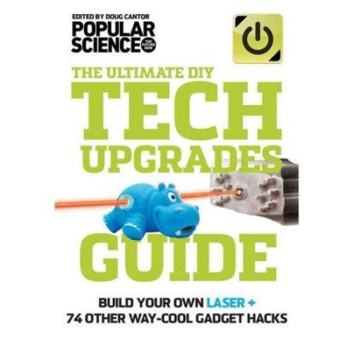 The Ultimate DIY Tech Upgrades Guide: Build Your Own Laser + 74 Other Way-Cool Gadget Hacks [Book]