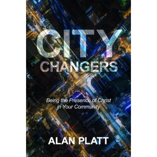 City Changers : Being the Presence of Christ in Your Community (Paperback) (Alan Platt)