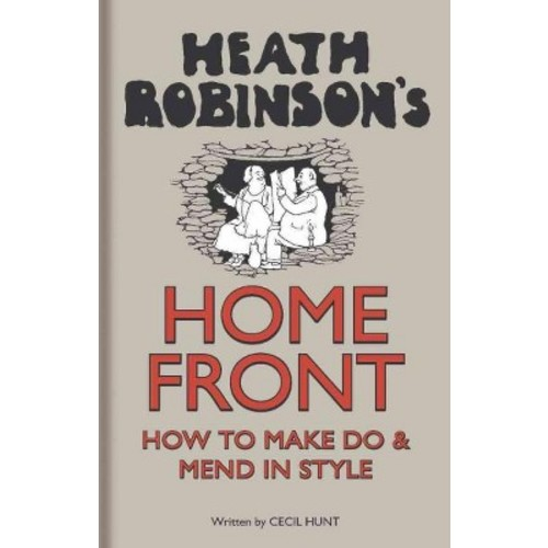 Heath Robinson's Home Front: How to Make Do and Mend in Style (Hardcover)
