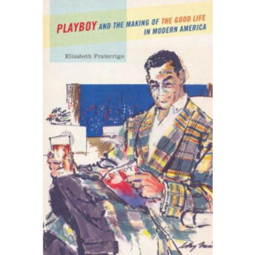 Playboy and the Making of the Good Life in Modern America