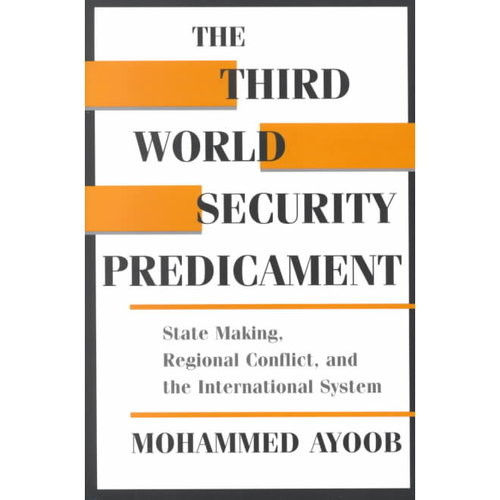 The Third World Security Predicament: State Making, Regional Conflict, and the International System
