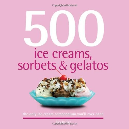 500 Ice Creams, Sorbets & Gelatos: The Only Ice Cream Compendium You'll Ever Need (500 Series Cookbooks)