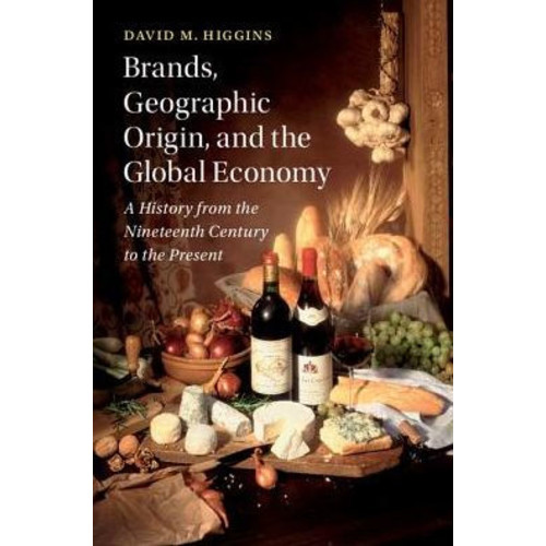 Brands, Geographic Origin, and the Global Economy: A History from the Nineteenth Century to the Present