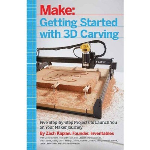 Getting Started With 3D Carving : Five Step-by-Step Projects to Launch You on Your Maker Journey