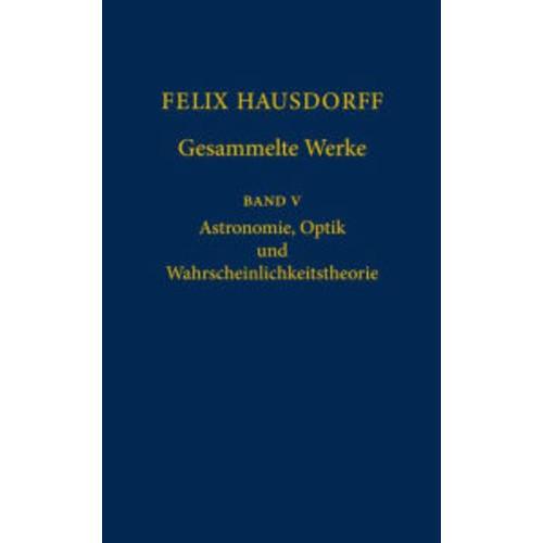 Felix Hausdorff - Gesammelte Werke Band 5: Astronomie, Optik und Wahrscheinlichkeitstheorie / Edition 1