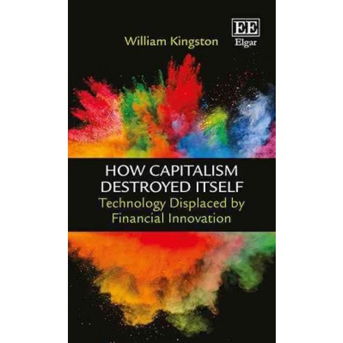How Capitalism Destroyed Itself : Technology Displaced by Financial Innovation (Hardcover) (William