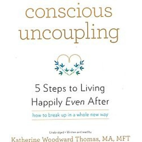 Conscious Uncoupling : 5 Steps to Living Happily Even After: How to Break Up in a Whole New Way