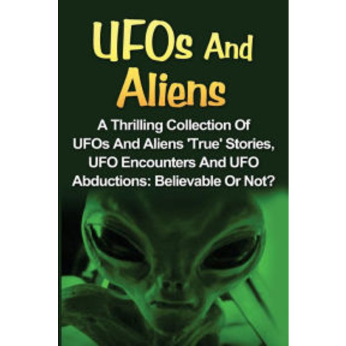 UFOs And Aliens: A Thrilling Collection Of UFOs And Aliens 'True' Stories, UFO Encounters And UFO Abductions: Believable Or Not?