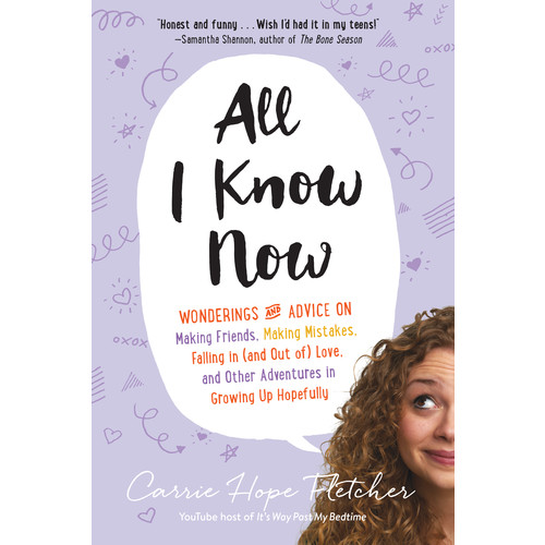 All I Know Now : Wonderings and Advice on Making Friends, Making Mistakes, Falling in (and out of) Love, and Other Adventures in Growing Up Hopefully